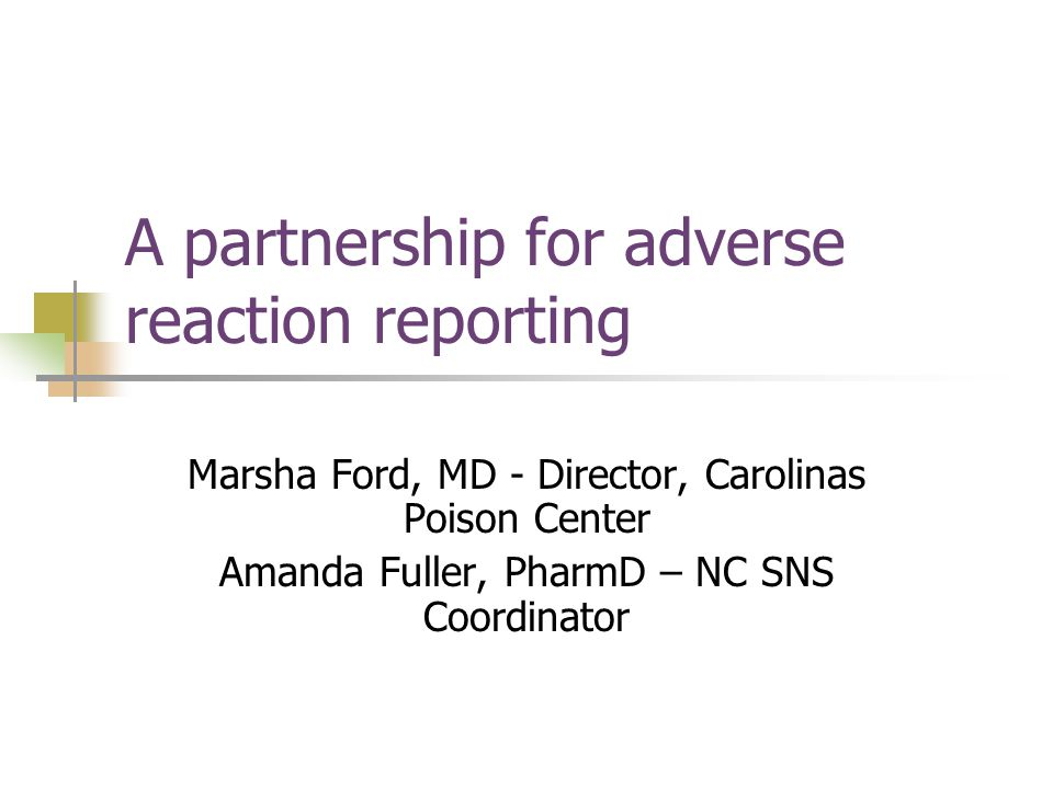 A partnership for adverse reaction reporting Marsha Ford, MD - Director, Carolinas Poison Center Amanda Fuller, PharmD – NC SNS Coordinator