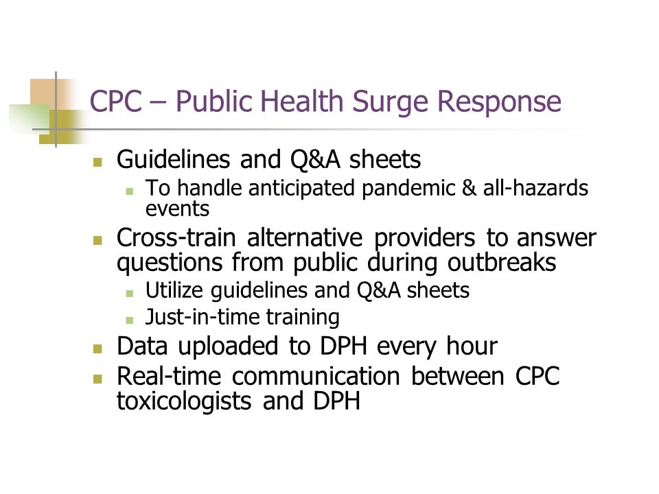 CPC – Public Health Surge Response Guidelines and Q&A sheets To handle anticipated pandemic & all-hazards events Cross-train alternative providers to answer questions from public during outbreaks Utilize guidelines and Q&A sheets Just-in-time training Data uploaded to DPH every hour Real-time communication between CPC toxicologists and DPH