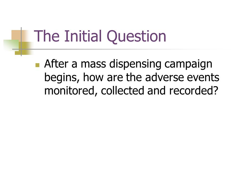 The Initial Question After a mass dispensing campaign begins, how are the adverse events monitored, collected and recorded?