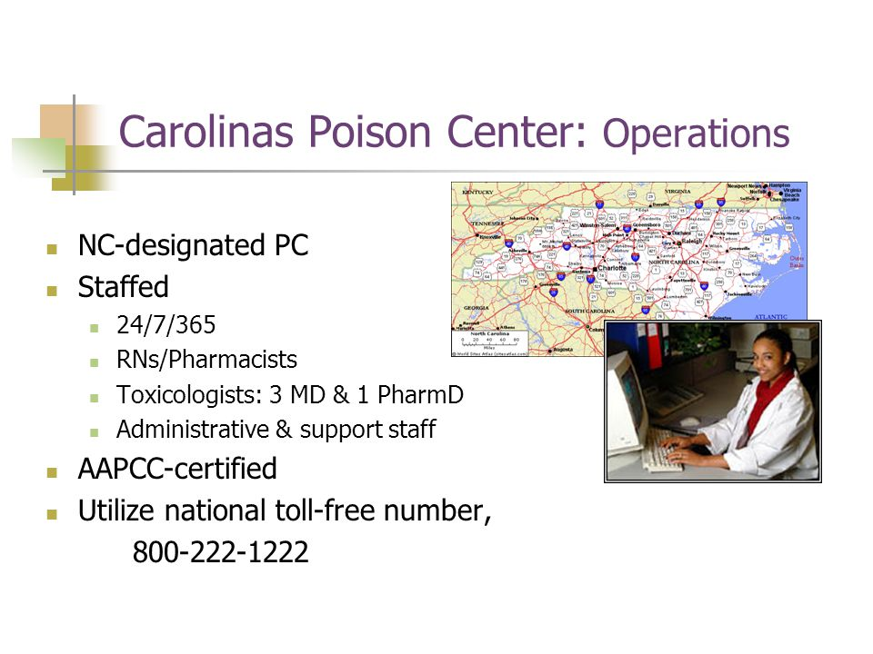Carolinas Poison Center: Operations NC-designated PC Staffed 24/7/365 RNs/Pharmacists Toxicologists: 3 MD & 1 PharmD Administrative & support staff AAPCC-certified Utilize national toll-free number, 800-222-1222