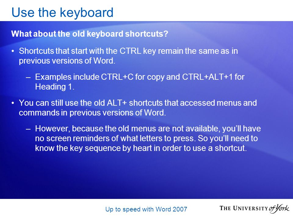 Up to speed with Word 2007 Shortcuts that start with the CTRL key remain the same as in previous versions of Word.