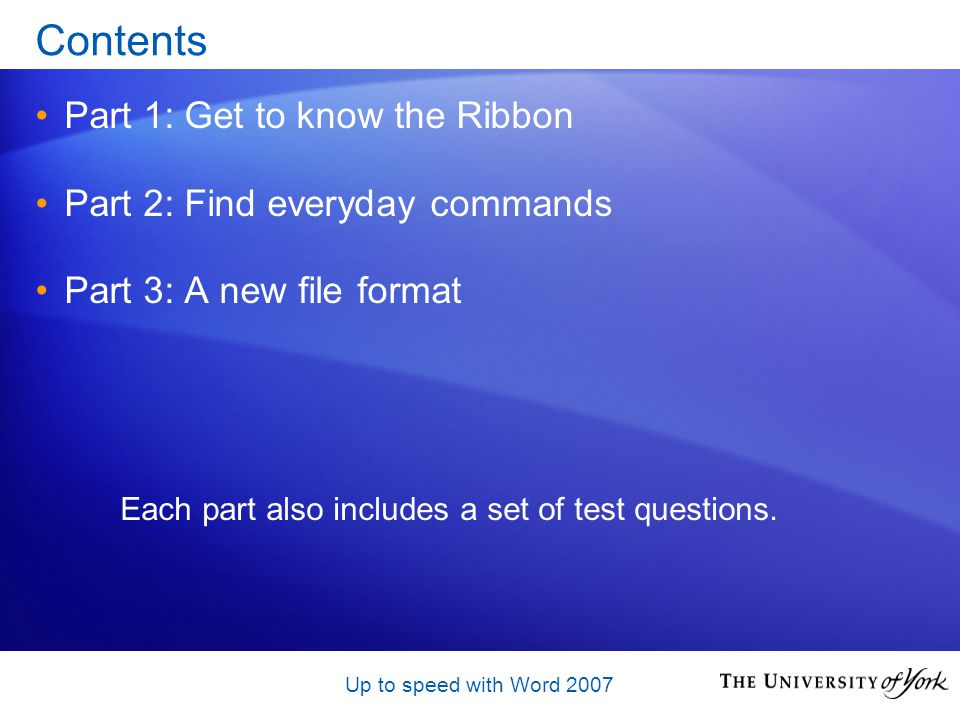 Up to speed with Word 2007 Contents Part 1: Get to know the Ribbon Part 2: Find everyday commands Part 3: A new file format Each part also includes a set of test questions.