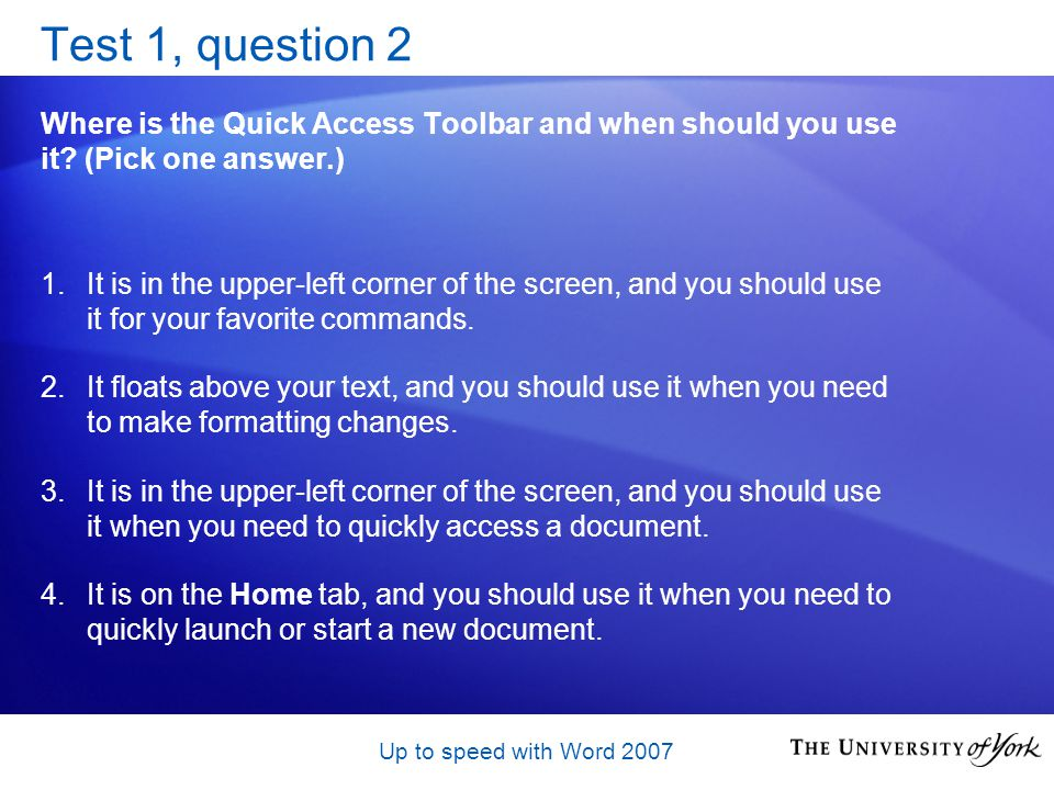 Up to speed with Word 2007 Test 1, question 2 Where is the Quick Access Toolbar and when should you use it.