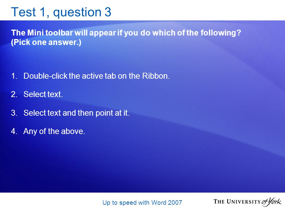 Up to speed with Word 2007 Test 1, question 3 The Mini toolbar will appear if you do which of the following.