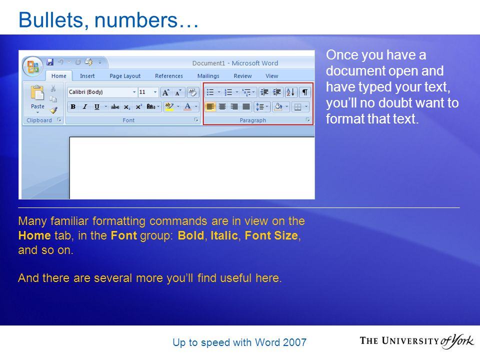 Up to speed with Word 2007 Bullets, numbers… Once you have a document open and have typed your text, youll no doubt want to format that text.