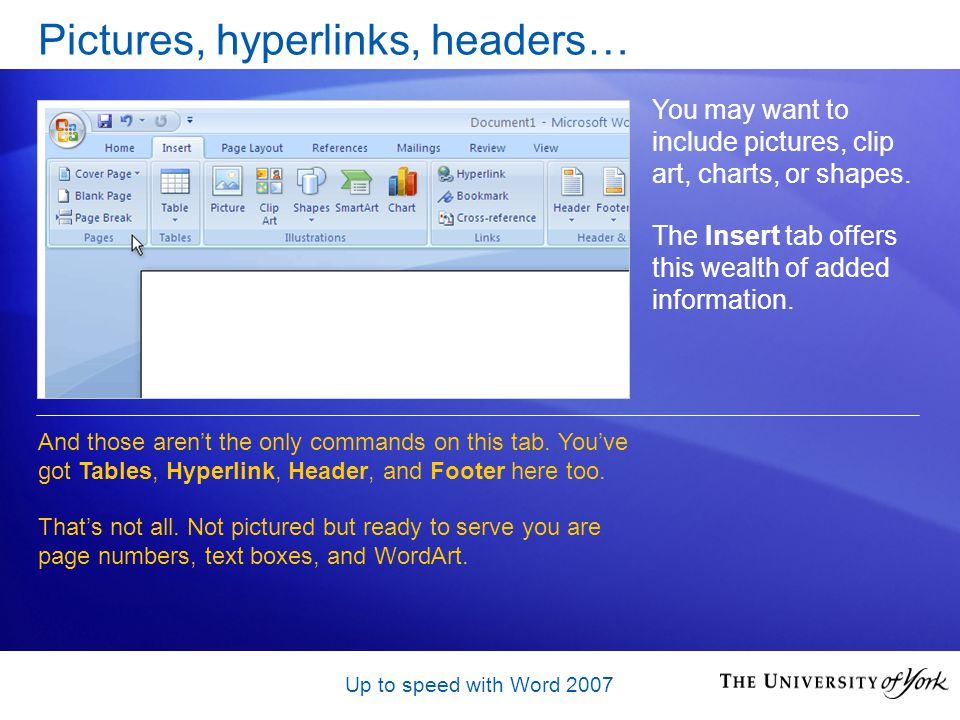 Up to speed with Word 2007 Pictures, hyperlinks, headers… You may want to include pictures, clip art, charts, or shapes.