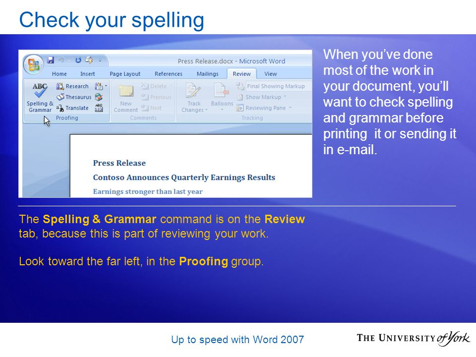 Up to speed with Word 2007 Check your spelling When youve done most of the work in your document, youll want to check spelling and grammar before printing it or sending it in e-mail.