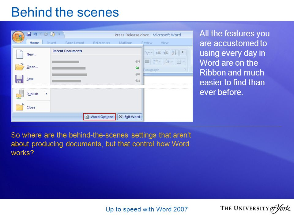 Up to speed with Word 2007 Behind the scenes All the features you are accustomed to using every day in Word are on the Ribbon and much easier to find than ever before.