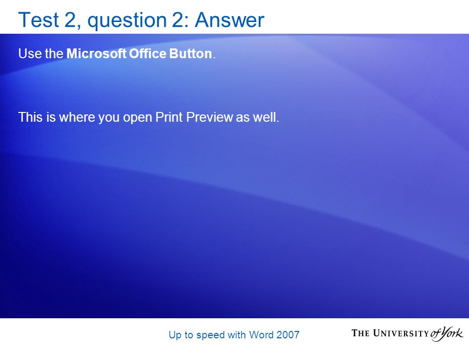 Up to speed with Word 2007 Test 2, question 2: Answer Use the Microsoft Office Button.