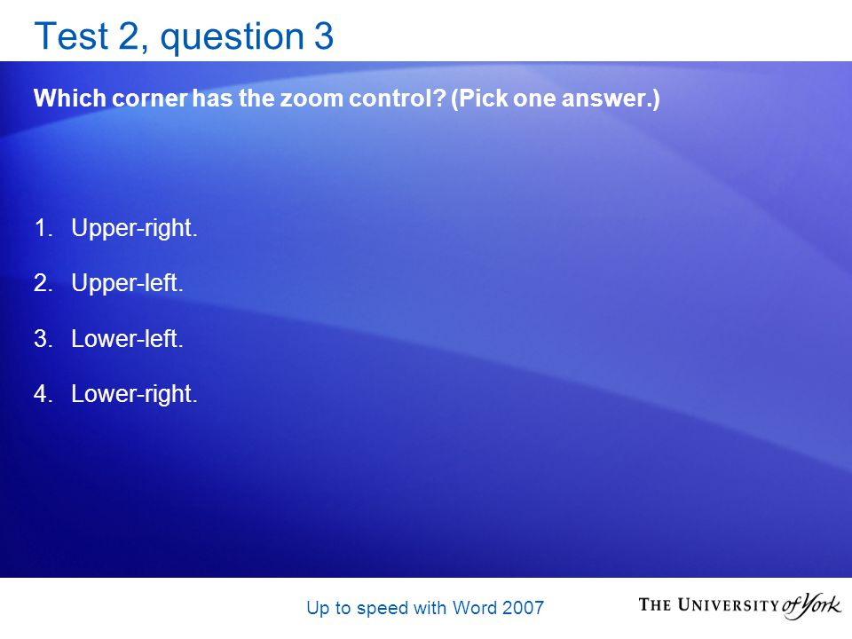 Up to speed with Word 2007 Test 2, question 3 Which corner has the zoom control.