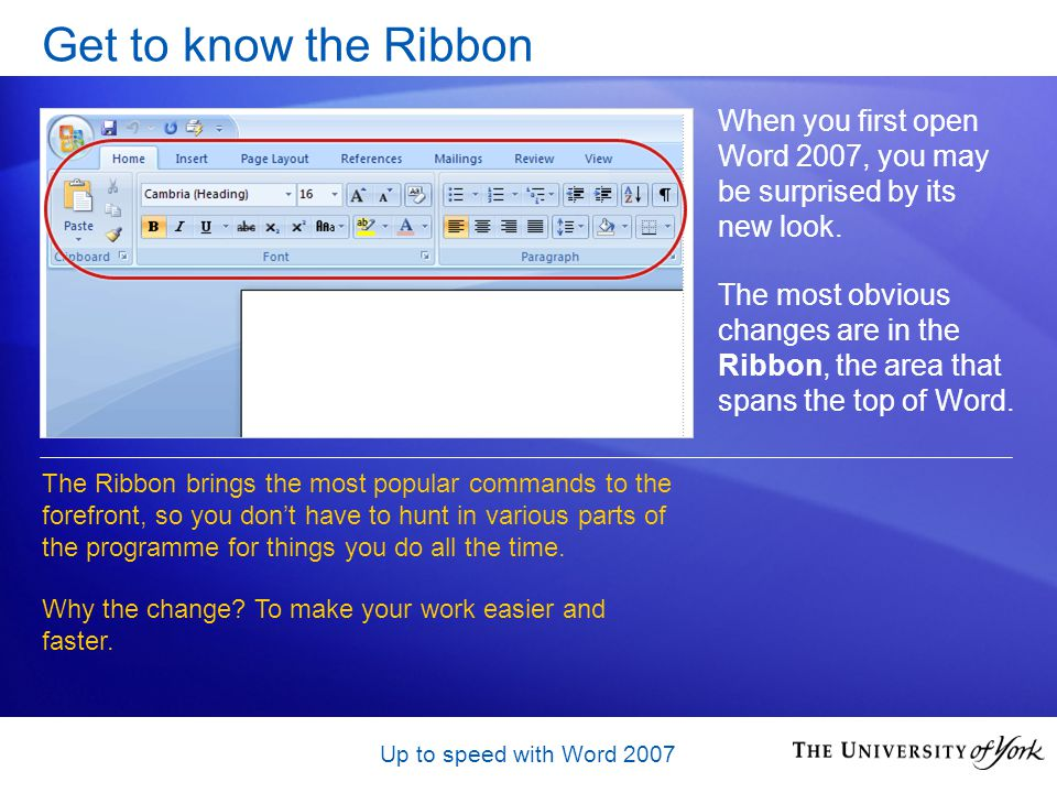 Up to speed with Word 2007 Get to know the Ribbon When you first open Word 2007, you may be surprised by its new look.
