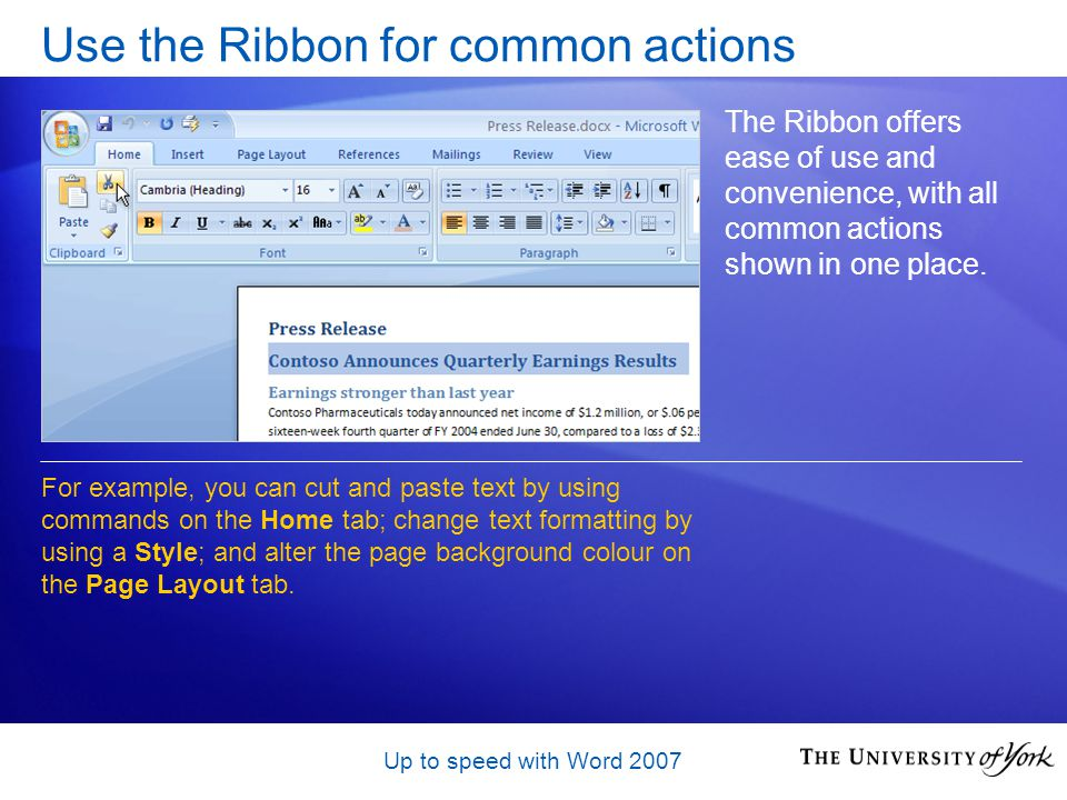 Up to speed with Word 2007 Use the Ribbon for common actions The Ribbon offers ease of use and convenience, with all common actions shown in one place.
