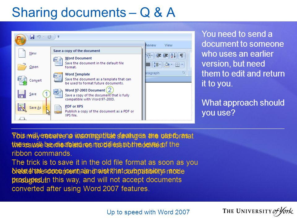 Up to speed with Word 2007 Sharing documents – Q & A You need to send a document to someone who uses an earlier version, but need them to edit and return it to you.