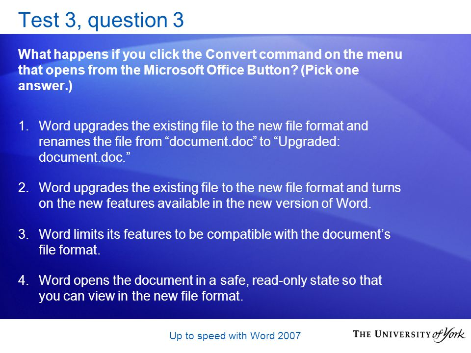 Up to speed with Word 2007 Test 3, question 3 What happens if you click the Convert command on the menu that opens from the Microsoft Office Button.