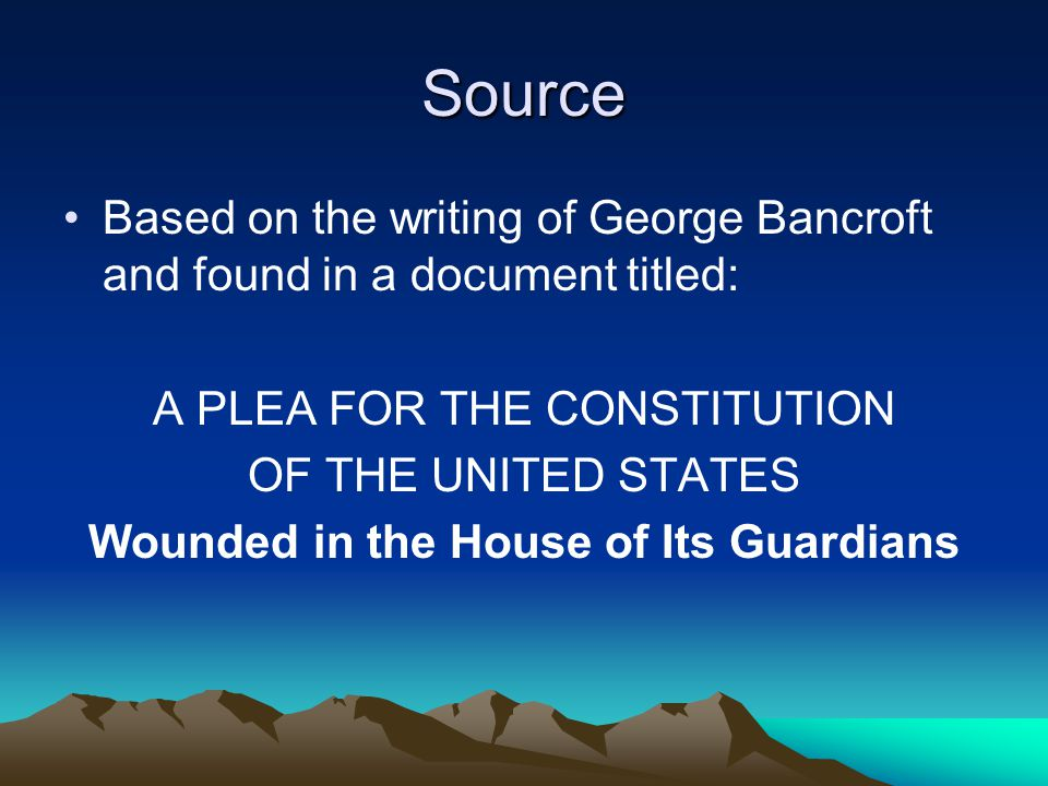 Source Based on the writing of George Bancroft and found in a document titled: A PLEA FOR THE CONSTITUTION OF THE UNITED STATES Wounded in the House of Its Guardians