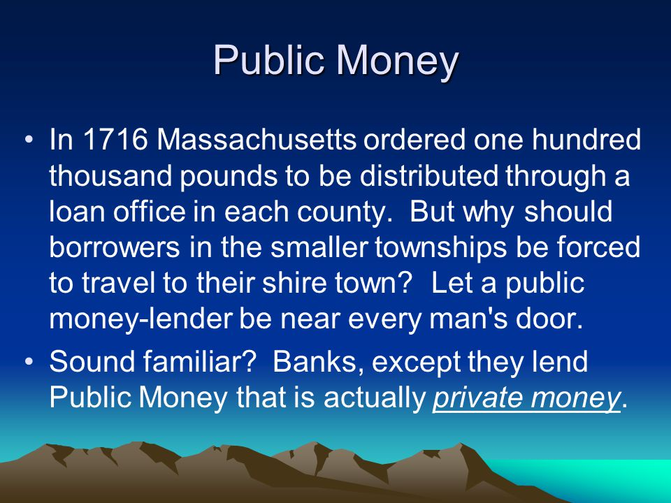 Public Money In 1716 Massachusetts ordered one hundred thousand pounds to be distributed through a loan office in each county.