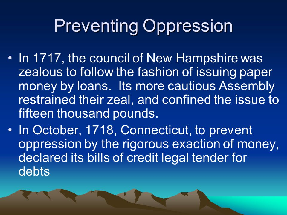Preventing Oppression In 1717, the council of New Hampshire was zealous to follow the fashion of issuing paper money by loans.