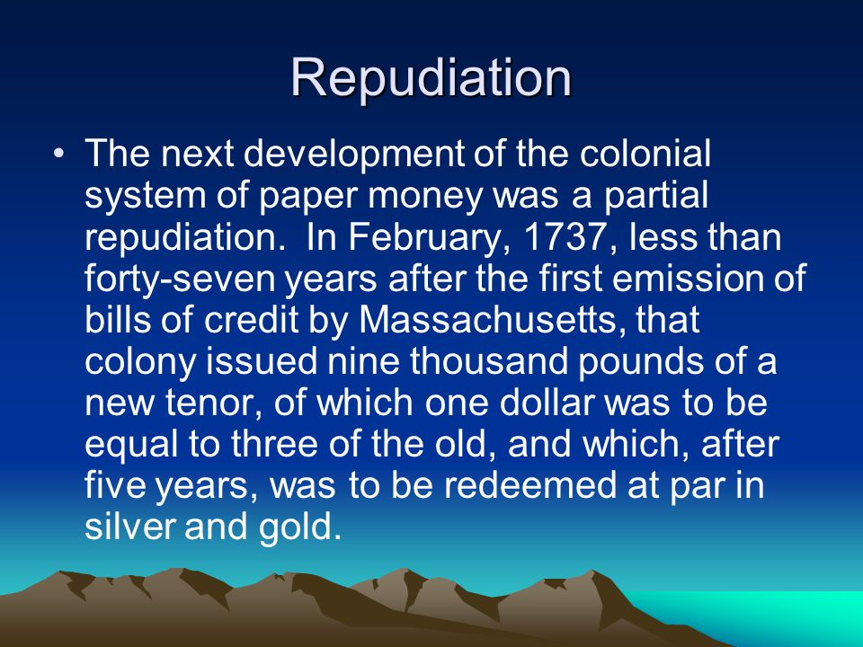Repudiation The next development of the colonial system of paper money was a partial repudiation.