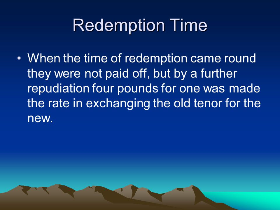 Redemption Time When the time of redemption came round they were not paid off, but by a further repudiation four pounds for one was made the rate in exchanging the old tenor for the new.