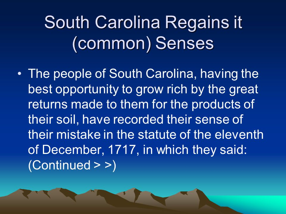 South Carolina Regains it (common) Senses The people of South Carolina, having the best opportunity to grow rich by the great returns made to them for the products of their soil, have recorded their sense of their mistake in the statute of the eleventh of December, 1717, in which they said: (Continued > >)