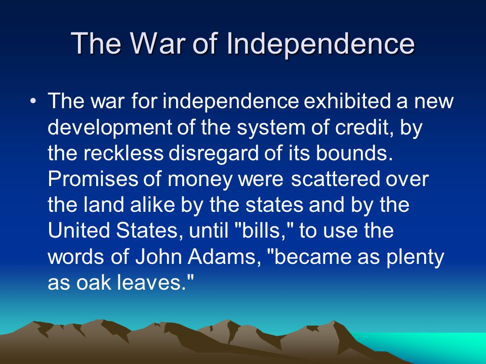 The War of Independence The war for independence exhibited a new development of the system of credit, by the reckless disregard of its bounds.