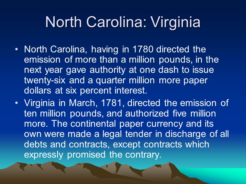 North Carolina: Virginia North Carolina, having in 1780 directed the emission of more than a million pounds, in the next year gave authority at one dash to issue twenty-six and a quarter million more paper dollars at six percent interest.