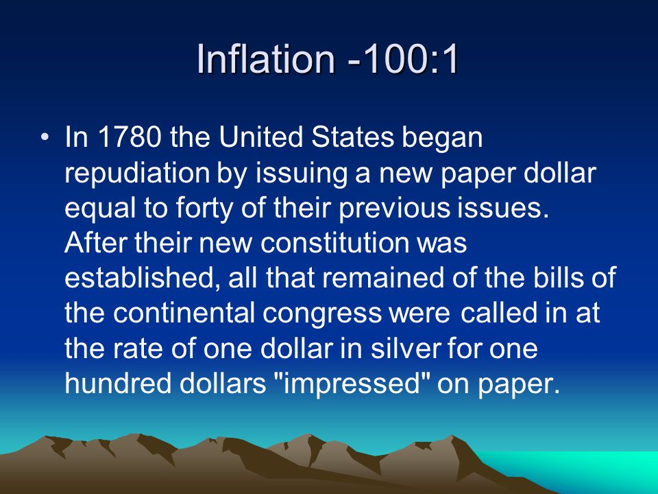 Inflation -100:1 In 1780 the United States began repudiation by issuing a new paper dollar equal to forty of their previous issues.