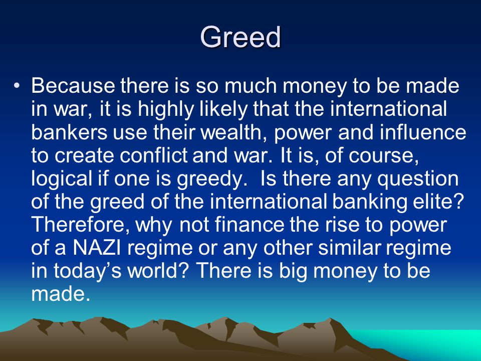 Greed Because there is so much money to be made in war, it is highly likely that the international bankers use their wealth, power and influence to create conflict and war.