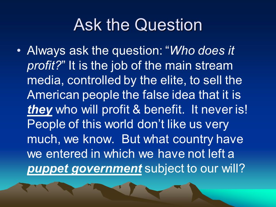 Ask the Question Always ask the question: Who does it profit.