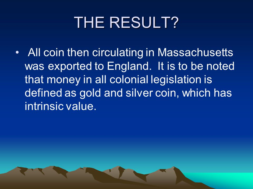 THE RESULT. All coin then circulating in Massachusetts was exported to England.
