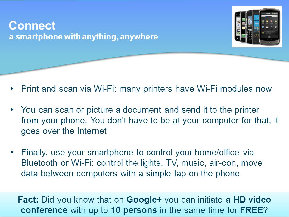 Connect a smartphone with anything, anywhere Print and scan via Wi-Fi: many printers have Wi-Fi modules now You can scan or picture a document and send it to the printer from your phone.