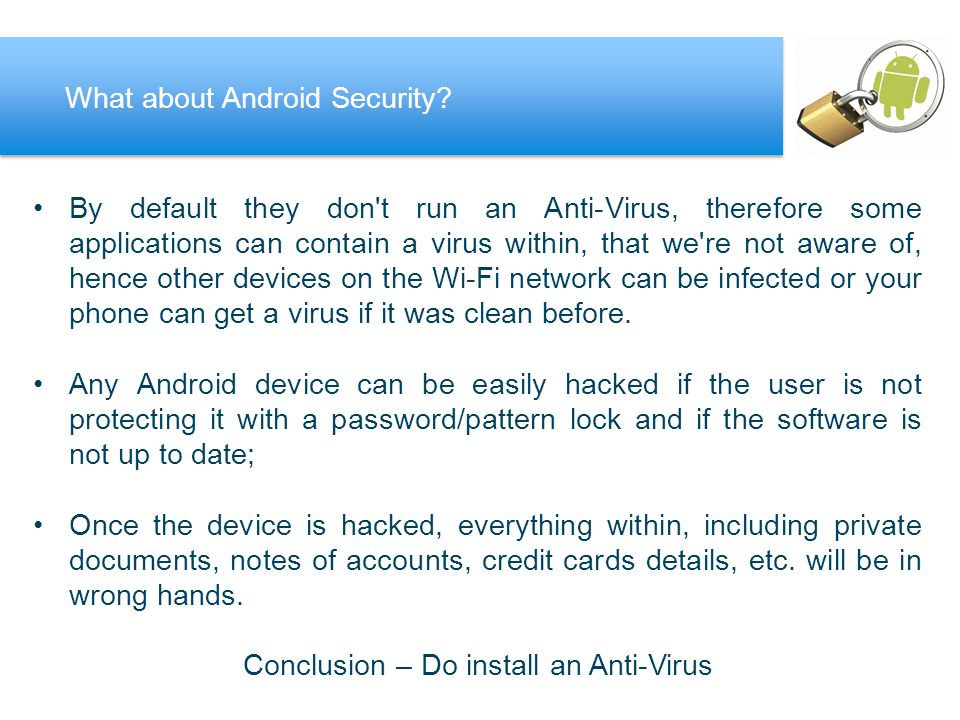 By default they don t run an Anti-Virus, therefore some applications can contain a virus within, that we re not aware of, hence other devices on the Wi-Fi network can be infected or your phone can get a virus if it was clean before.