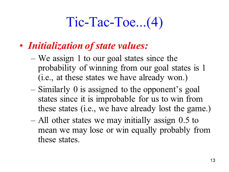 13 Tic-Tac-Toe...(4) Initialization of state values: –We assign 1 to our goal states since the probability of winning from our goal states is 1 (i.e., at these states we have already won.) –Similarly 0 is assigned to the opponents goal states since it is improbable for us to win from these states (i.e., we have already lost the game.) –All other states we may initially assign 0.5 to mean we may lose or win equally probably from these states.