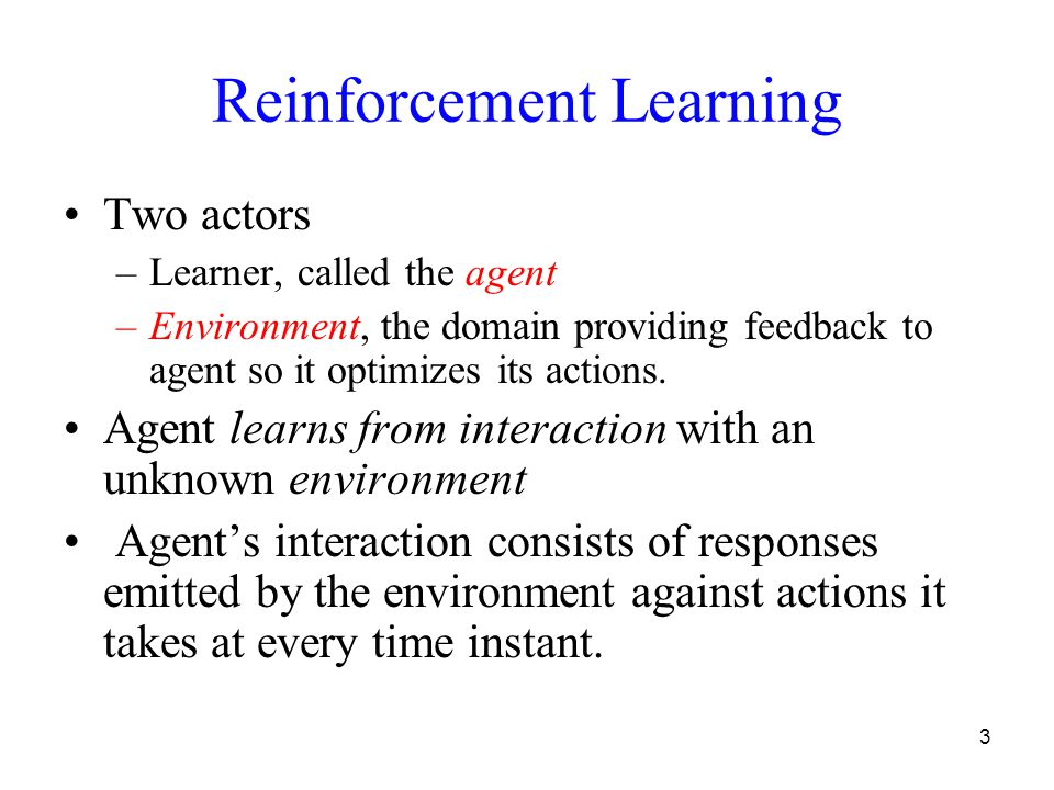 3 Reinforcement Learning Two actors –Learner, called the agent –Environment, the domain providing feedback to agent so it optimizes its actions.