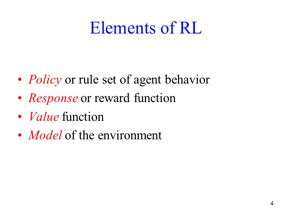 4 Elements of RL Policy or rule set of agent behavior Response or reward function Value function Model of the environment