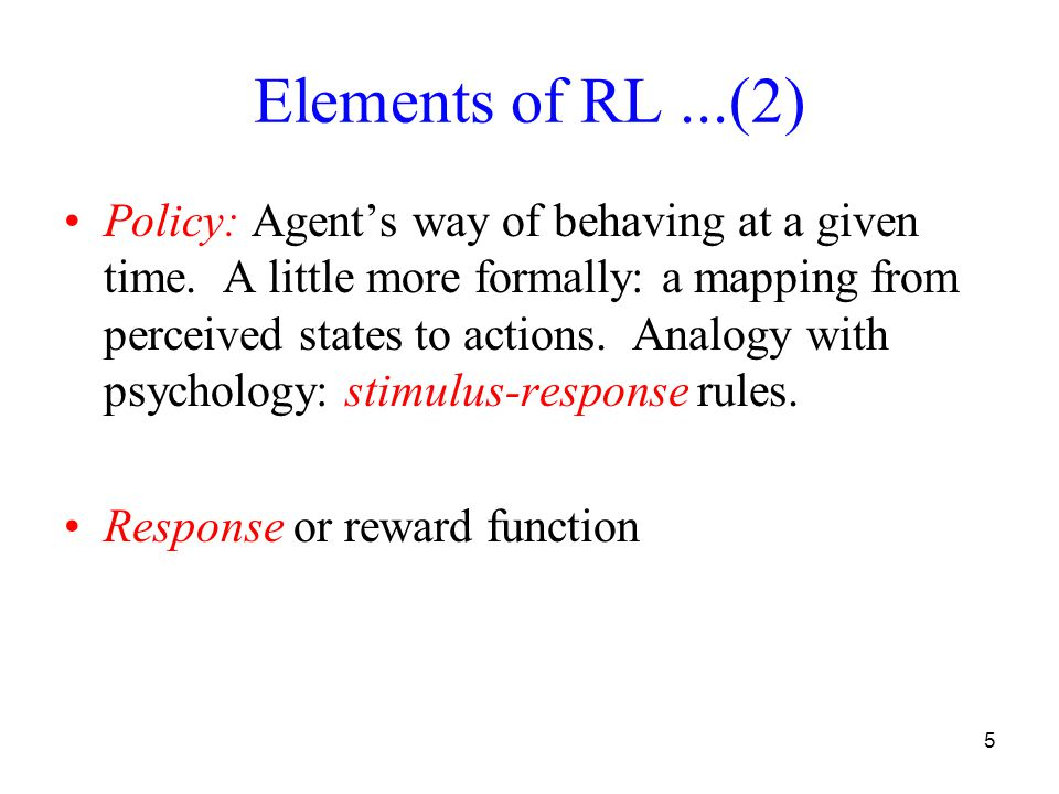 5 Elements of RL...(2) Policy: Agents way of behaving at a given time.