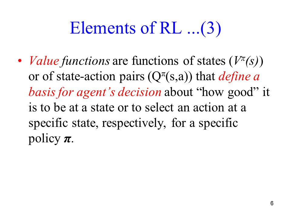 6 Elements of RL...(3) Value functions are functions of states (V π (s)) or of state-action pairs (Q π (s,a)) that define a basis for agents decision about how good it is to be at a state or to select an action at a specific state, respectively, for a specific policy π.