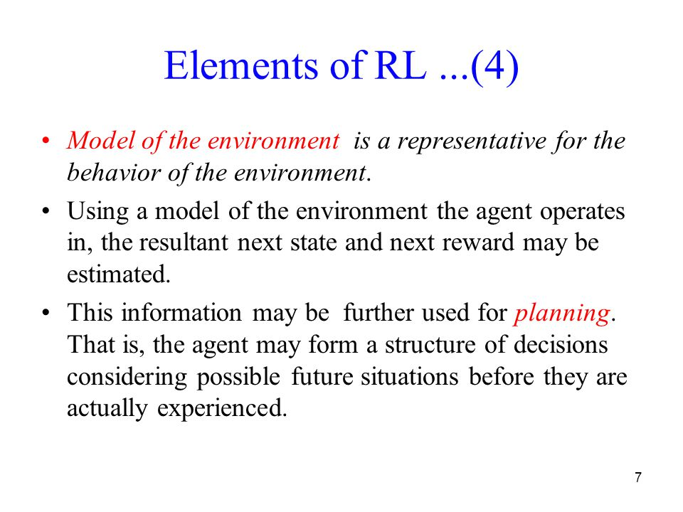7 Elements of RL...(4) Model of the environment is a representative for the behavior of the environment.