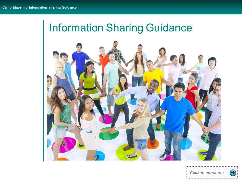 Cambridgeshire Information Sharing Guidance Introduction Partnership Types of sharing Golden rules The law Decision making Click to continue: Do - use the Data Protection Act to share information lawfully - be open and honest - seek advice - Share with consent where appropriate - Consider safety and well-being - Necessary, proportionate, relevant, accurate, timely & secure - Keep a record…..