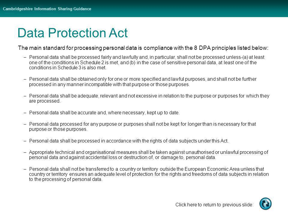 Cambridgeshire Information Sharing Guidance Click here to return to previous slide: Data Protection Act The main standard for processing personal data is compliance with the 8 DPA principles listed below: –Personal data shall be processed fairly and lawfully and, in particular, shall not be processed unless-(a) at least one of the conditions in Schedule 2 is met, and (b) in the case of sensitive personal data, at least one of the conditions in Schedule 3 is also met.