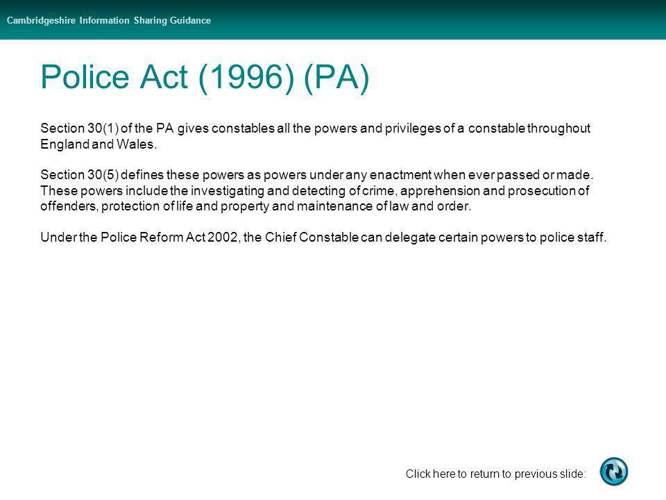 Cambridgeshire Information Sharing Guidance Click here to return to previous slide: Police Act (1996) (PA) Section 30(1) of the PA gives constables all the powers and privileges of a constable throughout England and Wales.