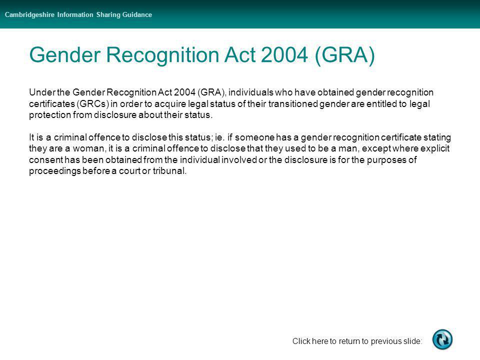 Cambridgeshire Information Sharing Guidance Click here to return to previous slide: Gender Recognition Act 2004 (GRA) Under the Gender Recognition Act 2004 (GRA), individuals who have obtained gender recognition certificates (GRCs) in order to acquire legal status of their transitioned gender are entitled to legal protection from disclosure about their status.