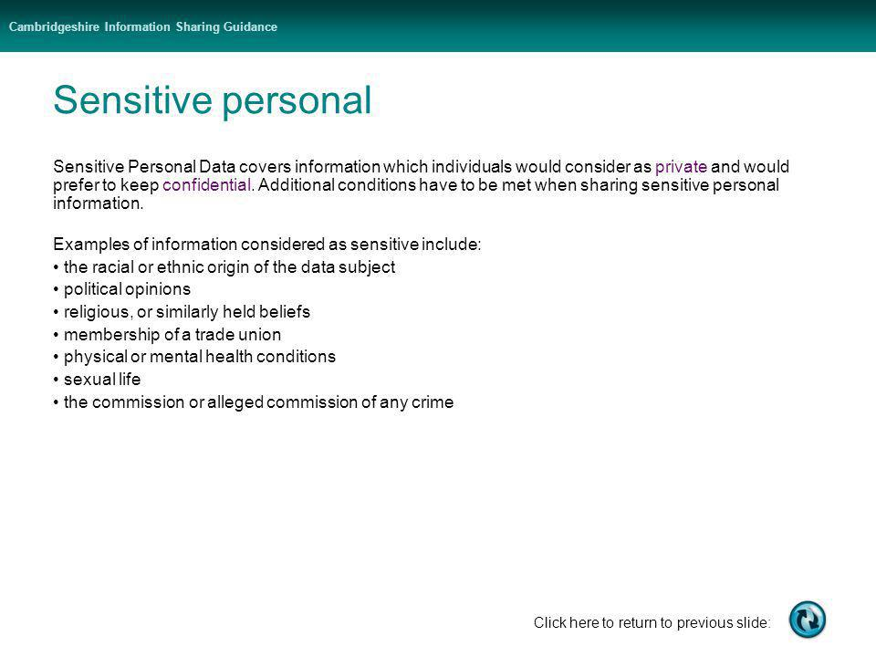 Cambridgeshire Information Sharing Guidance Click here to return to previous slide: Sensitive personal Sensitive Personal Data covers information which individuals would consider as private and would prefer to keep confidential.