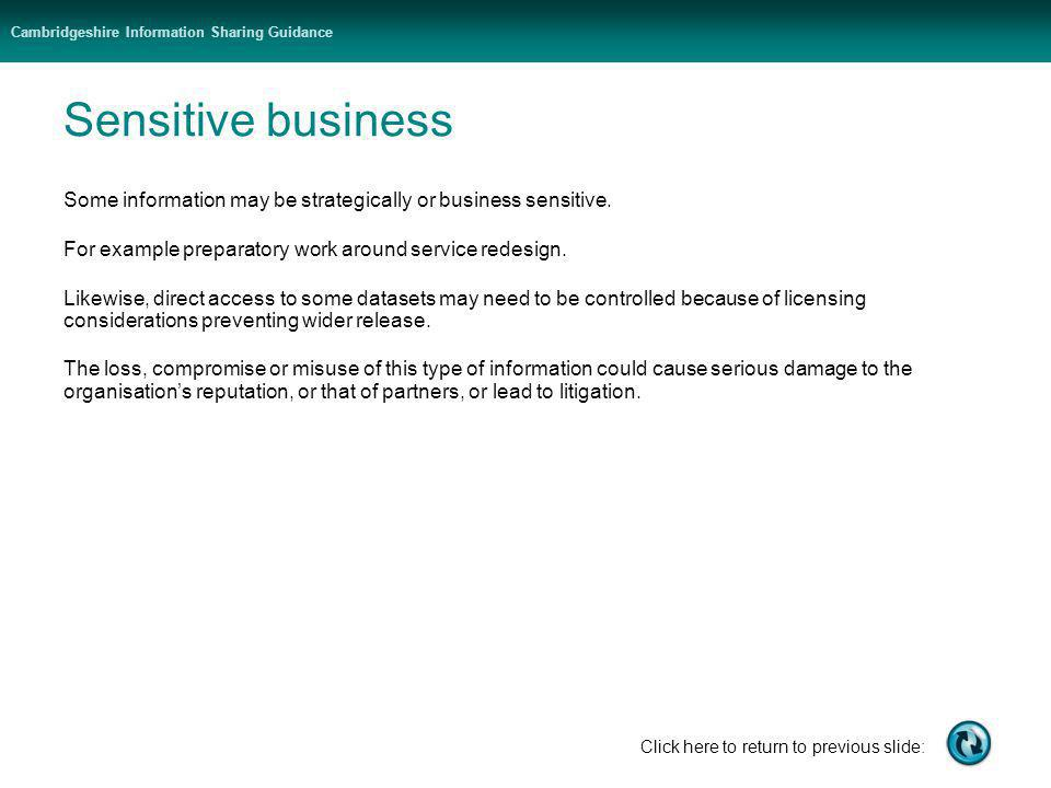 Cambridgeshire Information Sharing Guidance Click here to return to previous slide: Sensitive business Some information may be strategically or busine