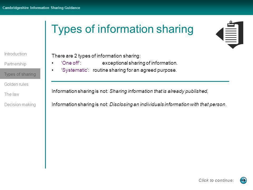Introduction Partnership Types of sharing Golden rules The law Decision making Cambridgeshire Information Sharing Guidance Types of information sharing There are 2 types of information sharing: One off: exceptional sharing of information.