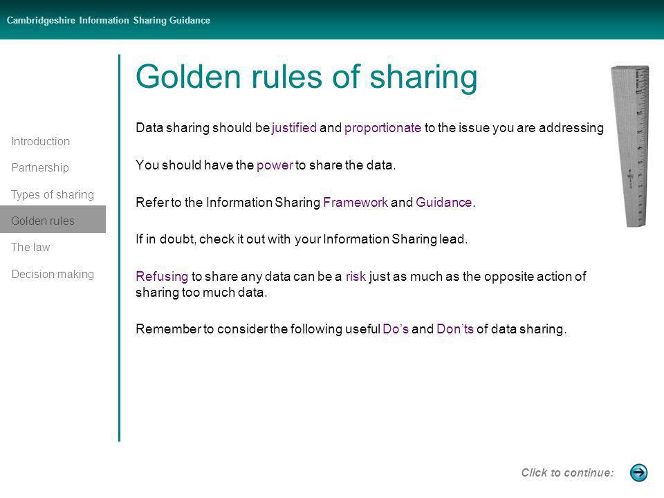 Introduction Partnership Types of sharing Golden rules The law Decision making Cambridgeshire Information Sharing Guidance Golden rules of sharing Data sharing should be justified and proportionate to the issue you are addressing.