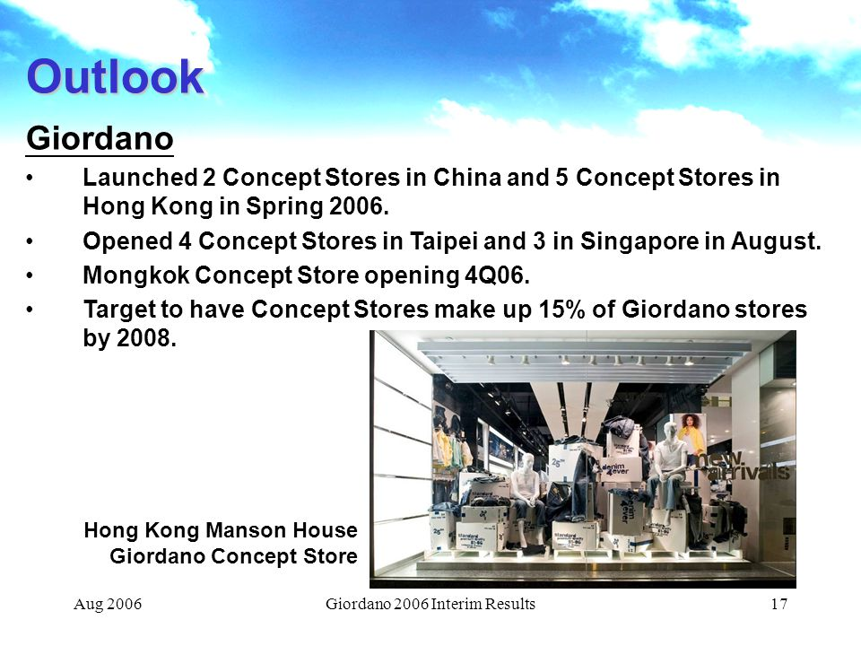 Aug 2006Giordano 2006 Interim Results17 Outlook Giordano Launched 2 Concept Stores in China and 5 Concept Stores in Hong Kong in Spring 2006.