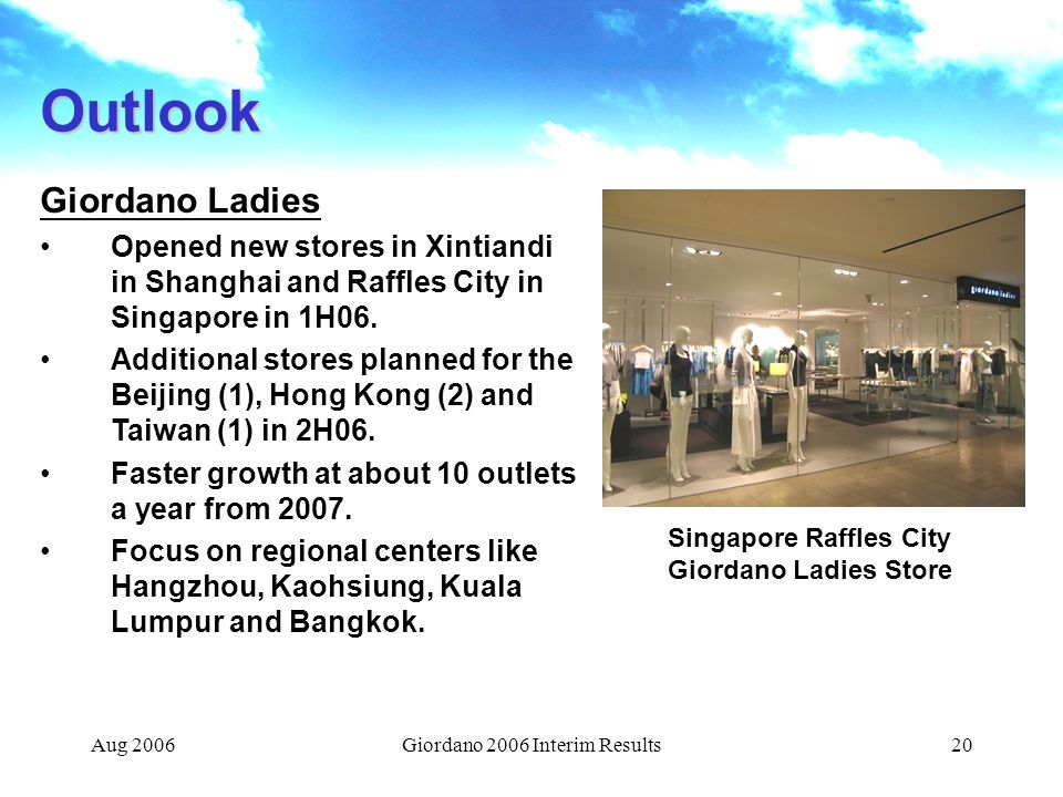 Aug 2006Giordano 2006 Interim Results20 Outlook Giordano Ladies Opened new stores in Xintiandi in Shanghai and Raffles City in Singapore in 1H06.