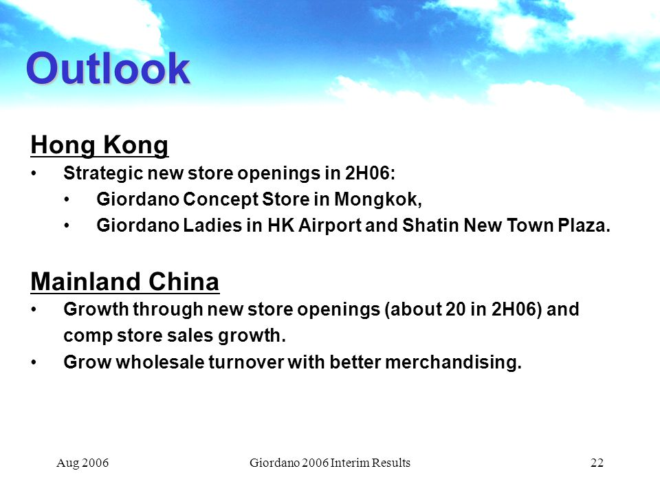 Aug 2006Giordano 2006 Interim Results22 Outlook Hong Kong Strategic new store openings in 2H06: Giordano Concept Store in Mongkok, Giordano Ladies in HK Airport and Shatin New Town Plaza.