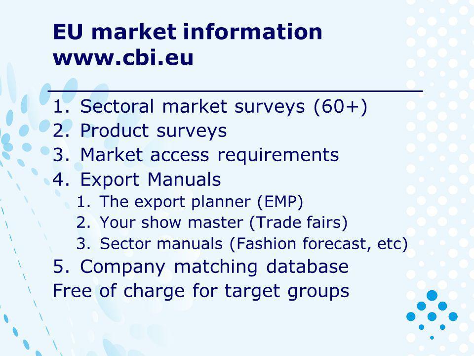 EU market information www.cbi.eu 1.Sectoral market surveys (60+) 2.Product surveys 3.Market access requirements 4.Export Manuals 1.The export planner
